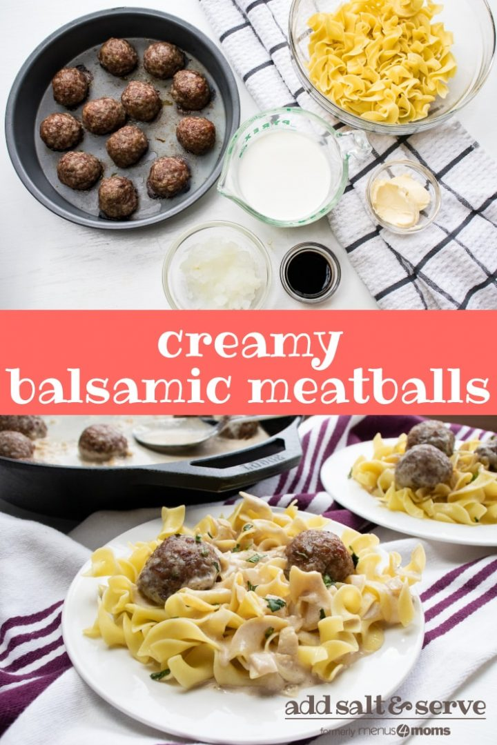 Top image is a baking pan with cooked meatballs, clear glass bowl of egg noodles, clear glass measuring cup with cream, clear glass bowl of chopped onions, clear glass bowl with butter, clear glass bowl of basalmic vinegar. Bottom image is a cast iron skillet with meatballs and sauce, and a white plate with egg noodles, meatballs, and sauce. Text Creamy Balsamic Meatballs Add Salt & Serve formerly menus4moms
