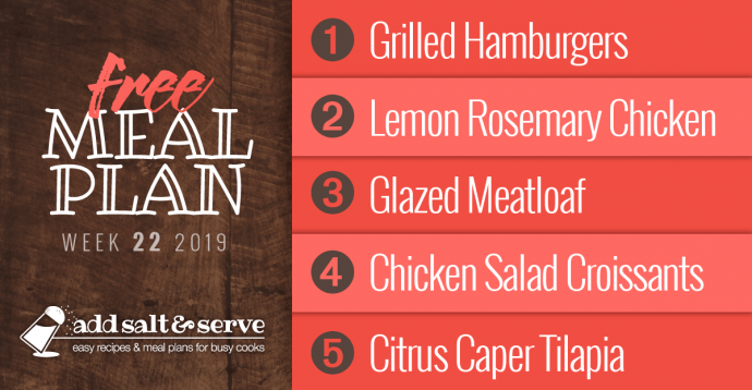 Add Salt & Serve Free Weekly Dinner Menu Plan: Visit site for recipes; Week 22, 2019: 1-Grilled Hamburgers, 2 - Lemon Rosemary Chicken, 3- Glazed Meatloaf, 4- Chicken Salad Sandwiches, 5- Citrus Caper Tilapia