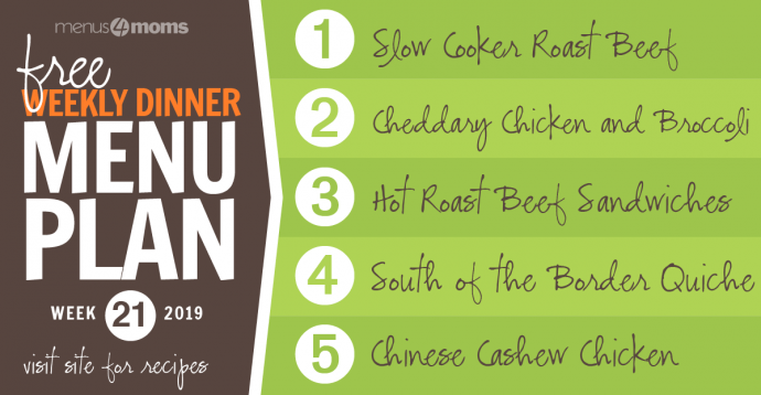 Menus4Moms Free Weekly Dinner Menu Plan: Visit site for recipes; Week 21, 2019: 1-Roast Beef, 2-Cheddary Chicken and Broccoli over Puff Pastry, 3-Hot Roast Beef Sandwiches, 4-South of the Border Quiche, 5-Chinese Cashew Chicken