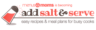 Add Salt and Serve | Menus4Moms