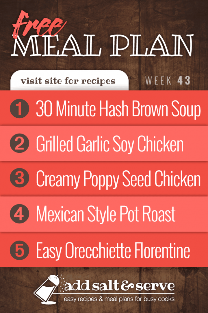 Meal Plan for Week 43 2019: 30 Minute Hash Brown Soup, Grilled Chicken with Garlic Soy Marinade, Creamy Poppy Seed Chicken, Mexican Style Pot Roast, Easy Orecchiette Florentine Add Salt & Serve