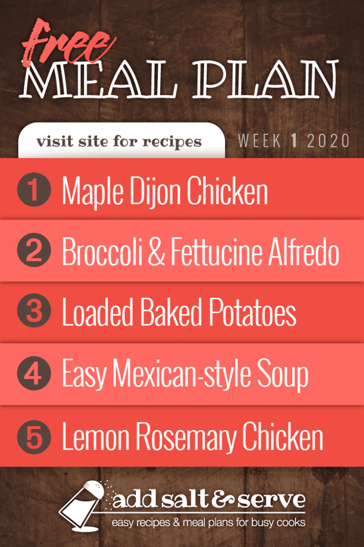 Meal Plan for Week 1 2020: Maple Dijon Chicken, Broccoli & Fettuccine Alfredo, Loaded Baked Potatoes, Quick & Easy Mexican Style Soup, Lemon Rosemary Chicken