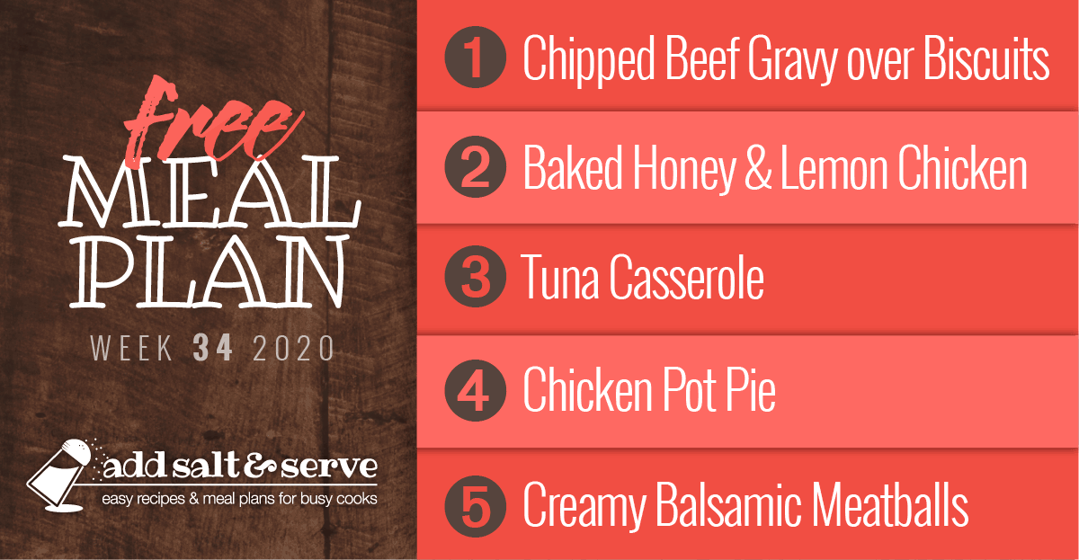Free Meal Plan for Week 34 2020: Chipped Beef Gravy overButtermilk Biscuits, Baked Honey and Lemon Chicken, Tuna Casserole, Chicken Pot Pie, Creamy Balsamic Meatballs over Egg Noodles