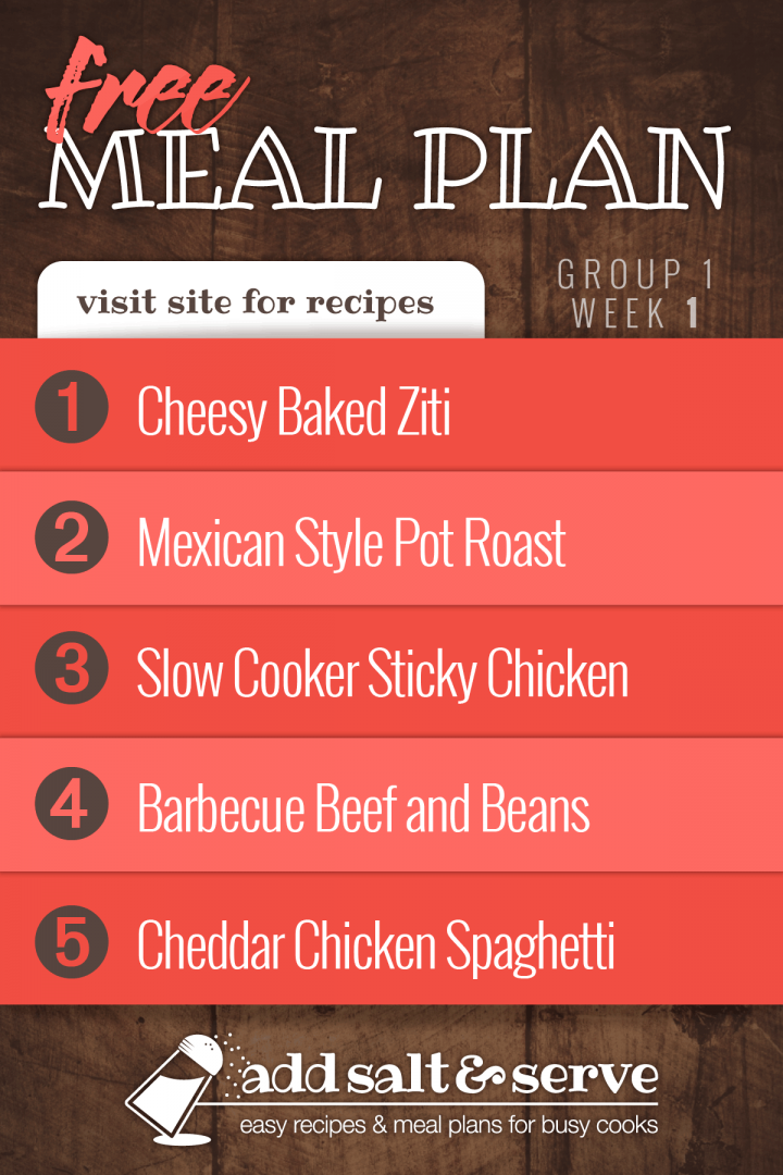 Free Meal Plan for Group 1: Week 1 - Cheesy Baked Ziti, Mexican Style Pot Roast, Slow Cooker Sticky Chicken, Barbecue Beef and Beans, Cheddar Chicken Spaghetti - Visit Add Salt & Serve for Recipes