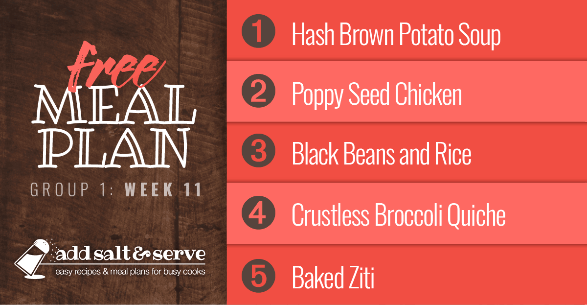 Free Meal Plan for Week 11 (Group 1): Hash Brown Potato Soup, Poppy Seed Chicken, Black Beans and Rice, Crustless Broccoli Quiche, Baked Ziti