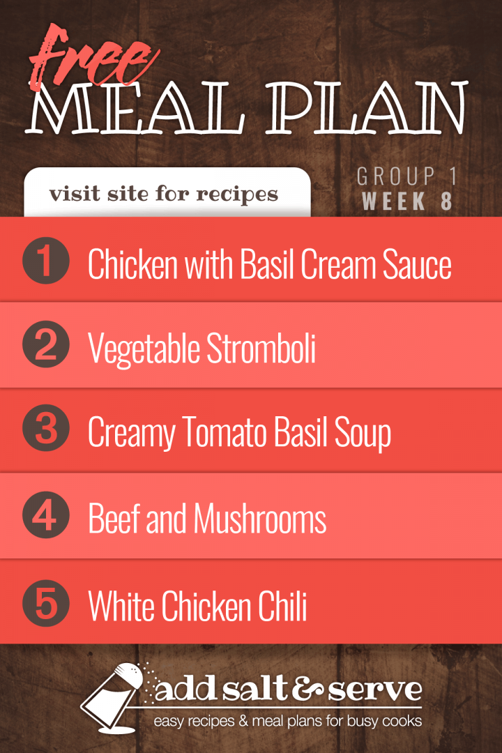 Meal Plan for Week 8 (Group 1): Chicken with Basil Cream Sauce, Vegetable Stromboli, Creamy Tomato Basil Soup, Slow Cooker Beef and Mushrooms, White Chicken Chili - visit Add Salt & Serve for recipes