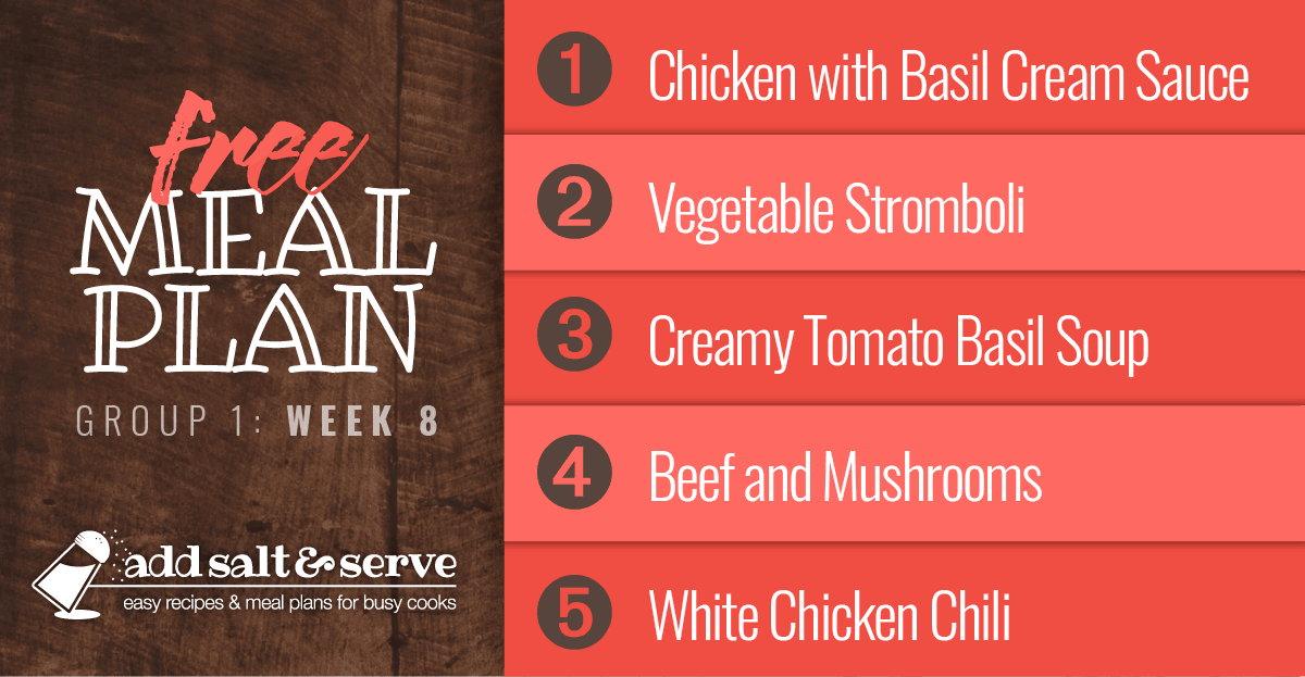 Meal Plan for Week 8 (Group 1): Chicken with Basil Cream Sauce, Vegetable Stromboli, Creamy Tomato Basil Soup, Slow Cooker Beef and Mushrooms, White Chicken Chili